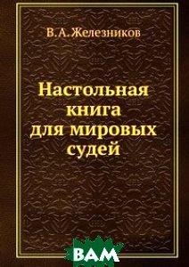 Купить Настольная книга для мировых судей, Книга по Требованию, В.А. Железников, 978-5-458-08692-9