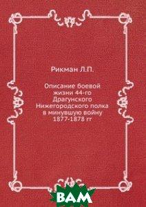 Описание боевой жизни 44-го Драгунского Нижегородского полка в минувшую войну 1877-1878 гг., ЁЁ Медиа, Рикман Л.П., 978-5-8795-9744-8  - купить со скидкой