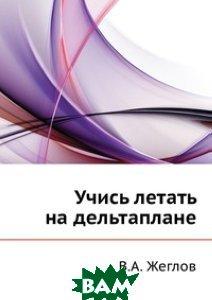 Купить Учись летать на дельтаплане, ЁЁ Медиа, В.А. Жеглов, 978-5-8796-0114-5