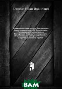 Устав воспитания двухсот благородных девиц учрежденного Её Величеством Государынею Императрицею Екатериною Второю, Самодержицею Всероссийскою Материю Отечества, и прочее и прочее и прочее