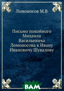 Письмо покойного Михаила Васильевича Ломоносова к Ивану Ивановичу Шувалову