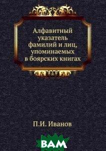 Купить Алфавитный указатель фамилий и лиц, упоминаемых в боярских книгах, ЁЁ Медиа, П.И. Иванов, 978-5-458-24105-2