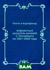 Купить Алфавитный указатель жителей С.-Петербурга на 1867-1868 годы, ЁЁ Медиа, Гоппе и Корнфельд, 978-5-458-24720-7