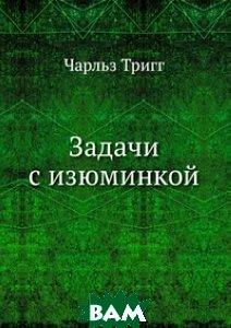 Купить Задачи с изюминкой, ЁЁ Медиа, Чарльз Тригг, 978-5-458-24649-1