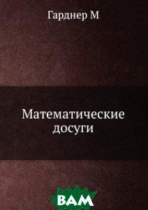 Купить Математические досуги, ЁЁ Медиа, Гарднер М, 978-5-458-24659-0