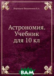 Купить Астрономия. Учебник для 10 кл., Книга по Требованию, Воронцов-Вельяминов Б.А., 978-5-458-25423-6