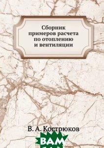 Купить Сборник примеров расчета по отоплению и вентиляции, ЁЁ Медиа, В. А. Кострюков, 978-5-458-25573-8