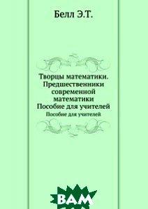 Купить Творцы математики. Предшественники современной математики, Книга по Требованию, Э. Т. Белл, 978-5-458-26275-0