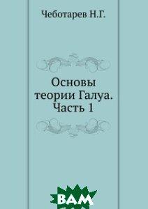 Купить Основы теории Галуа. Часть 1., ЁЁ Медиа, Чеботарев Н.Г., 978-5-458-25761-9