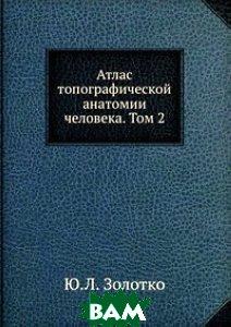 Купить Атлас топографической анатомии человека. Том 2, Книга по Требованию, Ю.Л. Золотко, 978-5-458-31526-5