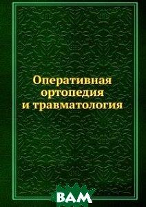 Купить Оперативная ортопедия и травматология, ЁЁ Медиа, Б. Бойчев, 978-5-458-25888-3