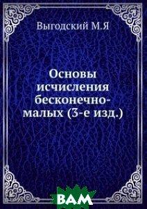 Купить Основы исчисления бесконечно-малых (3-е изд.)., ЁЁ Медиа, Выгодский М.Я, 978-5-458-26018-3