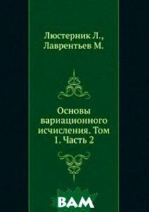 Купить Основы вариационного исчисления. Том 1. Часть 2., ЁЁ Медиа, Люстерник Л., 978-5-458-26194-4