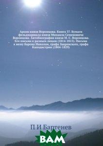 Архив князя Воронцова. Книга 37. Бумаги фельдмаршала князя Михаила Семеновича Воронцова. Автобиография князя М. С. Воронцова. Его письма к разным лицам (1814-1815). Письма к нему барона Николаи, граф