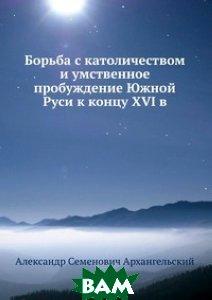 Борьба с католичеством и умственное пробуждение Южной Руси к концу XVI в.