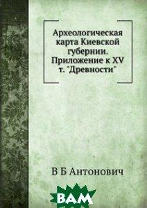 Археологическая карта Киевской губернии. Приложение к XV т. Древности