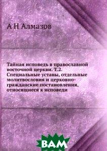 Тайная исповедь в православной восточной церкви. Т.2. Специальные уставы, отдельные молитвословия и церковно-гражданские постановления, относящиеся к исповеди.