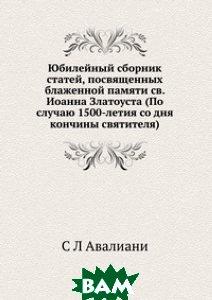 Юбилейный сборник статей, посвященных блаженной памяти св. Иоанна Златоуста (По случаю 1500-летия со дня кончины святителя)