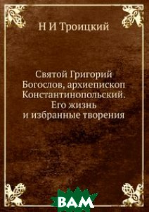 Святой Григорий Богослов, архиепископ Константинопольский. Его жизнь и избранные творения