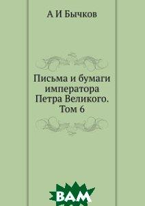Купить Письма и бумаги императора Петра Великого. Том 6, ЁЁ Медиа, А И Бычков, 978-5-8849-8580-3