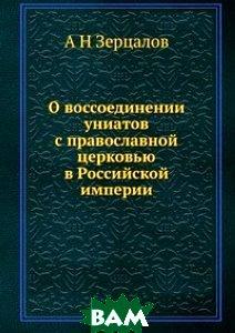 Купить О воссоединении униатов с православной церковью в Российской империи, ЁЁ Медиа, А Н Зерцалов, 978-5-8849-8705-0
