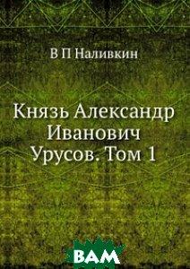 Купить Князь Александр Иванович Урусов. Том 1, ЁЁ Медиа, В П Наливкин, 978-5-8849-8805-7