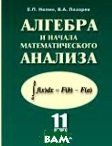 Купить Алгебра и начала математического анализа. 11 класс. Учебник. Базовый и профильный уровни, Илекса, Нелин Е.Л., 978-5-89237-351-7
