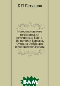 История монголов по армянским источникам. Вып. 1. Из истории Вардана, Стефана Орбелиана и Констабеля Сембата