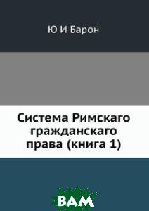Купить Система Римскаго гражданскаго права (книга 1), ЁЁ Медиа, Ю И Барон, 978-5-8849-8995-5