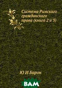 Купить Система Римскаго гражданскаго права (книга 2 и 3), ЁЁ Медиа, Ю И Барон, 978-5-8849-8996-2