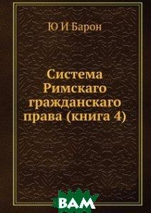 Купить Система Римскаго гражданскаго права (книга 4), ЁЁ Медиа, Ю И Барон, 978-5-8849-8997-9