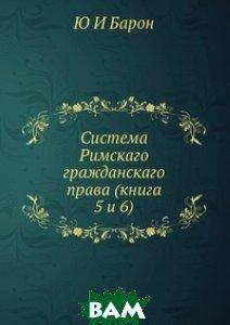 Купить Система Римскаго гражданскаго права (книга 5 и 6), ЁЁ Медиа, Ю И Барон, 978-5-8849-8998-6