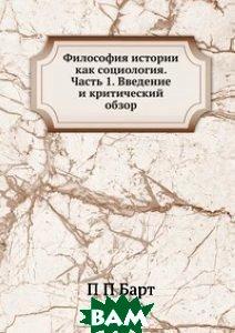 Купить Философия истории как социология. Часть 1. Введение и критический обзор, ЁЁ Медиа, П П Барт, 978-5-8849-9011-1