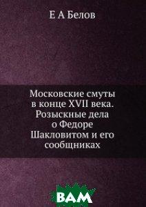 Московские смуты в конце XVII века. Розыскные дела о Федоре Шакловитом и его сообщниках