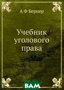 Купить Учебник уголового права, ЁЁ Медиа, А Ф Бернер, 978-5-8849-9090-6