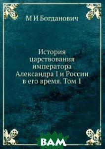 История царствования императора Александра I и России в его время. Том 1