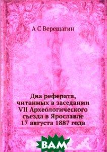Купить Два реферата, читанных в заседании VII Археологического съезда в Ярославле 17 августа 1887 года, ЁЁ Медиа, А С Верещагин, 978-5-8849-9399-0