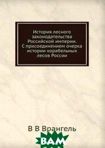 История лесного законодательства Российской империи. С присоединением очерка истории корабельных лесов России