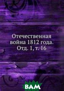 Купить Отечественная война 1812 года. Отд. 1, т. 16, Книга по Требованию, 978-5-458-11751-7