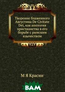 Творение блаженного Августина De Civitate Dei, как апология христианства в его борьбе с римским язычеством