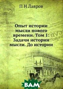 Купить Опыт истории мысли нового времени. Том 1: Задачи истории мысли. До истории, ЁЁ Медиа, П Н Лавров, 978-5-8849-9884-1
