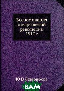 Купить Воспоминания о мартовской революции 1917 г., ЁЁ Медиа, Ю В Ломоносов, 978-5-8849-9926-8