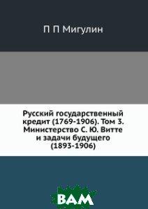 Русский государственный кредит (1769-1906). Том 3. Министерство С. Ю. Витте и задачи будущего (1893-1906)