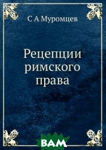 Купить Рецепции римского права, ЁЁ Медиа, С А Муромцев, 978-5-8850-0019-2