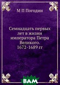 Купить Семнадцать первых лет в жизни императора Петра Великого. 1672-1689 гг., ЁЁ Медиа, М П Погодин, 978-5-8850-0144-1