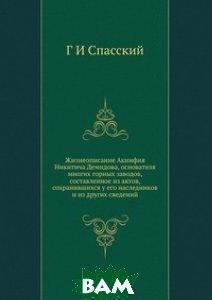 Купить Жизнеописание Акинфия Никитича Демидова, основателя многих горных заводов, составленное из актов, сохранившихся у его наследников и из других сведений, ЁЁ Медиа, Г И Спасский, 978-5-8850-0251-6