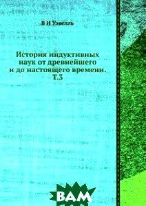 История индуктивных наук от древнейшего и до настоящего времени. Т.3