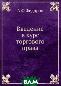 Купить Введение в курс торгового права, ЁЁ Медиа, А Ф Федоров, 978-5-8850-0403-9