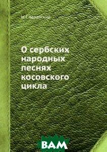 Купить О сербских народных песнях косовского цикла, ЁЁ Медиа, М Г Халанский, 978-5-8850-0434-3