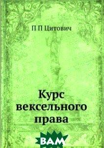 Купить Курс вексельного права, ЁЁ Медиа, П П Цитович, 978-5-8850-0483-1
